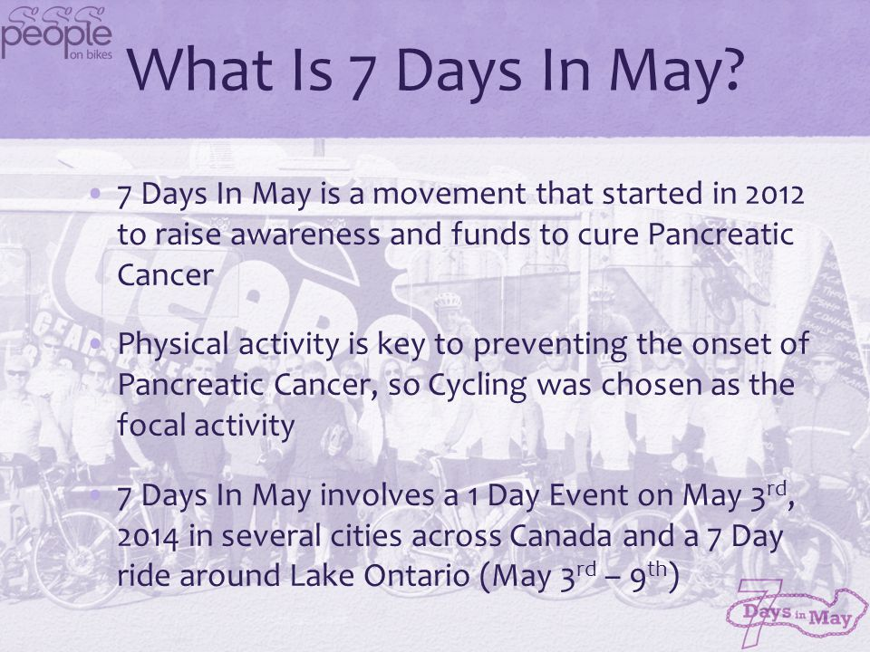 What Is 7 Days In May? 7 Days In May is a movement that started in 2012 to raise awareness and funds to cure Pancreatic Cancer Physical activity is ke