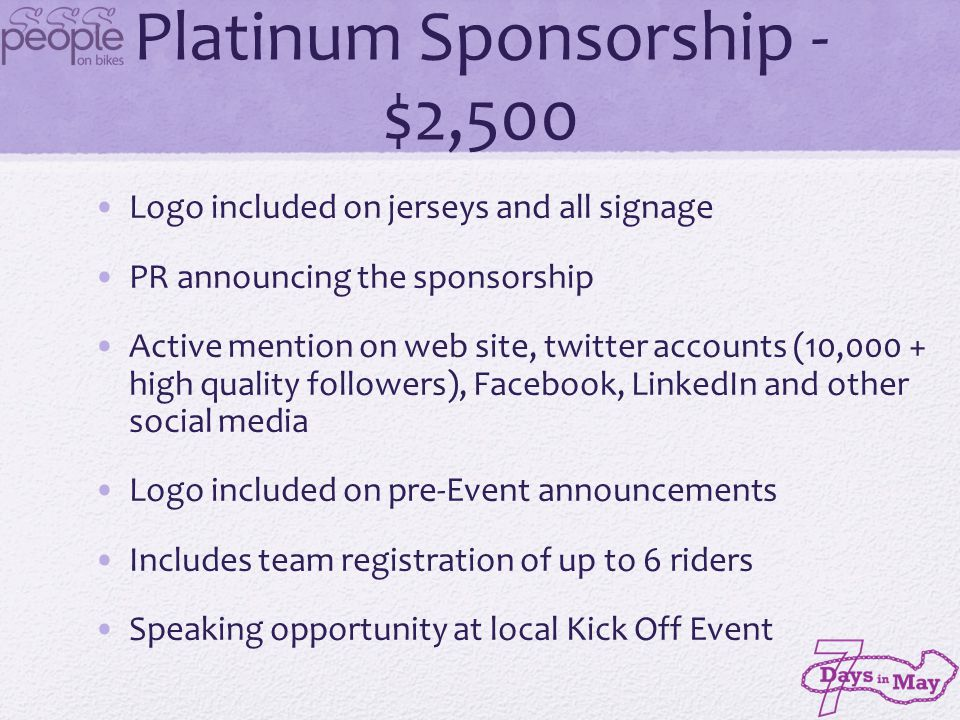 Gold Sponsorship - $1,750 Logo included on jerseys and signage Regular mention on web site, twitter accounts (10,000 + high quality followers), Facebook, LinkedIn and other social media Includes team registration of up to 4 riders Recognition at Kick Off Event