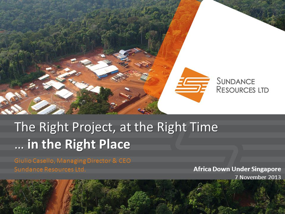 The Right Project, at the Right Time … in the Right Place Giulio Casello, Managing Director & CEO Sundance Resources Ltd. Africa Down Under Singapore