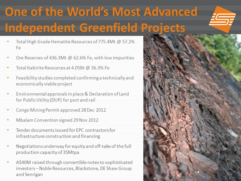 22 One of the Worlds Most Advanced Independent Greenfield Projects Total High Grade Hematite Resources of 775.4Mt @ 57.2% Fe Ore Reserves of 436.3Mt @ 62.6% Fe, with low impurities Total Itabirite Resources at 4.05Bt @ 36.3% Fe Feasibility studies completed confirming a technically and economically viable project Environmental approvals in place & Declaration of Land for Public Utility (DUP) for port and rail Congo Mining Permit approved 28 Dec 2012 Mbalam Convention signed 29 Nov 2012 Tender documents issued for EPC contractors for infrastructure construction and financing Negotiations underway for equity and off-take of the full production capacity of 35Mtpa A$40M raised through convertible notes to sophisticated investors – Noble Resources, Blackstone, DE Shaw Group and Senrigan