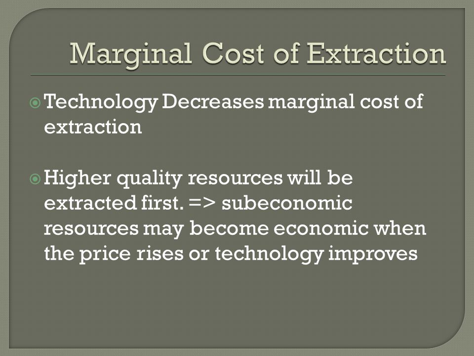Technology Decreases marginal cost of extraction Higher quality resources will be extracted first.