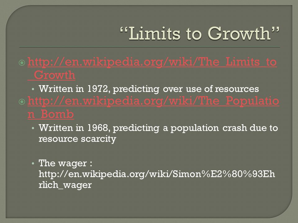 http://en.wikipedia.org/wiki/The_Limits_to _Growth http://en.wikipedia.org/wiki/The_Limits_to _Growth Written in 1972, predicting over use of resources http://en.wikipedia.org/wiki/The_Populatio n_Bomb http://en.wikipedia.org/wiki/The_Populatio n_Bomb Written in 1968, predicting a population crash due to resource scarcity The wager : http://en.wikipedia.org/wiki/Simon%E2%80%93Eh rlich_wager