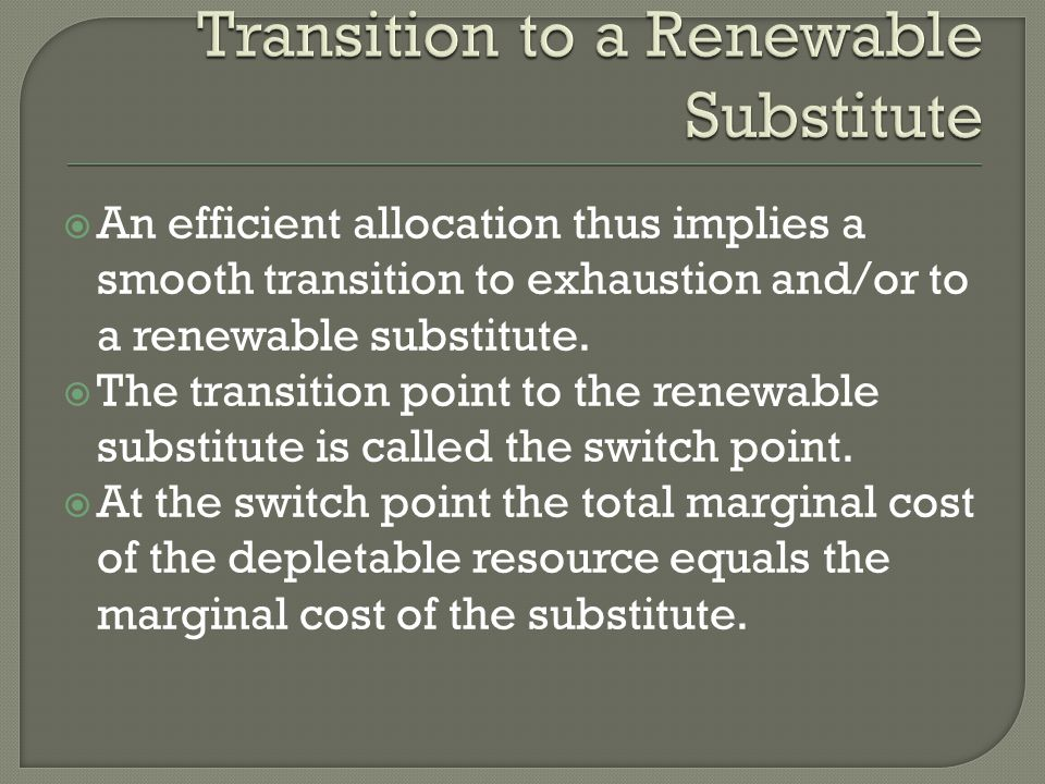 An efficient allocation thus implies a smooth transition to exhaustion and/or to a renewable substitute. The transition point to the renewable substit