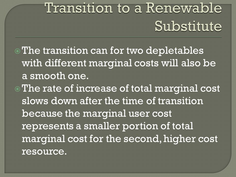 The transition can for two depletables with different marginal costs will also be a smooth one. The rate of increase of total marginal cost slows down