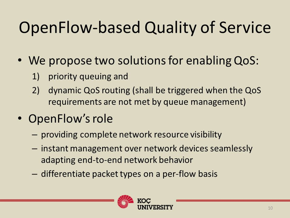 OpenFlow-based Quality of Service 10 We propose two solutions for enabling QoS: 1)priority queuing and 2)dynamic QoS routing (shall be triggered when