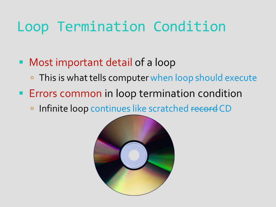 Loop Termination Condition Most important detail of a loop This is what tells computer when loop should execute Errors common in loop termination cond