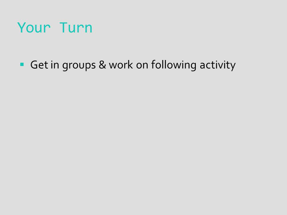 Your Turn Get in groups & work on following activity