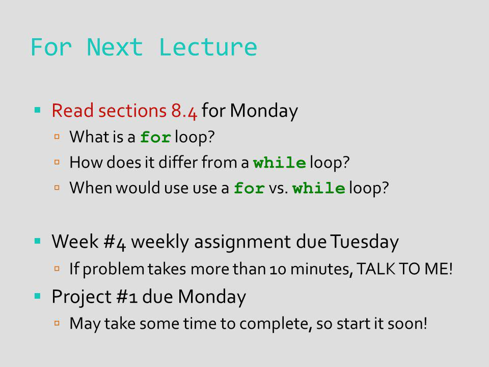 For Next Lecture Read sections 8.4 for Monday What is a for loop? How does it differ from a while loop? When would use use a for vs. while loop? Week