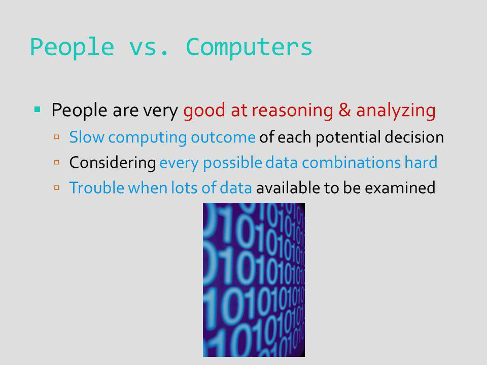 People are very good at reasoning & analyzing Slow computing outcome of each potential decision Considering every possible data combinations hard Trouble when lots of data available to be examined People vs.
