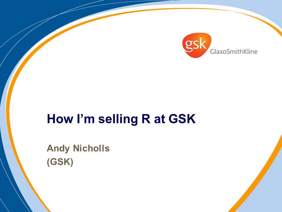 How Im selling R at GSK Andy Nicholls (GSK)