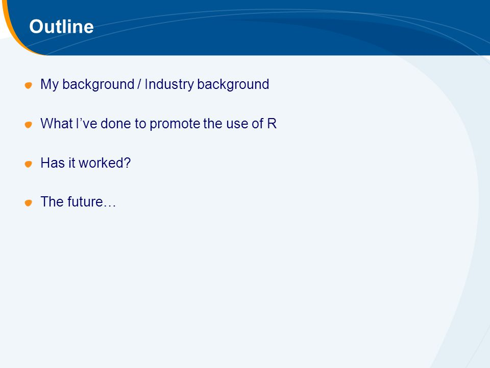 Outline My background / Industry background What Ive done to promote the use of R Has it worked.