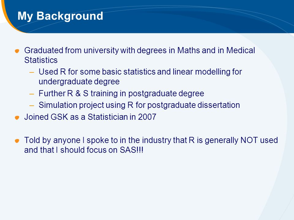 My Background Graduated from university with degrees in Maths and in Medical Statistics –Used R for some basic statistics and linear modelling for undergraduate degree –Further R & S training in postgraduate degree –Simulation project using R for postgraduate dissertation Joined GSK as a Statistician in 2007 Told by anyone I spoke to in the industry that R is generally NOT used and that I should focus on SAS!!!