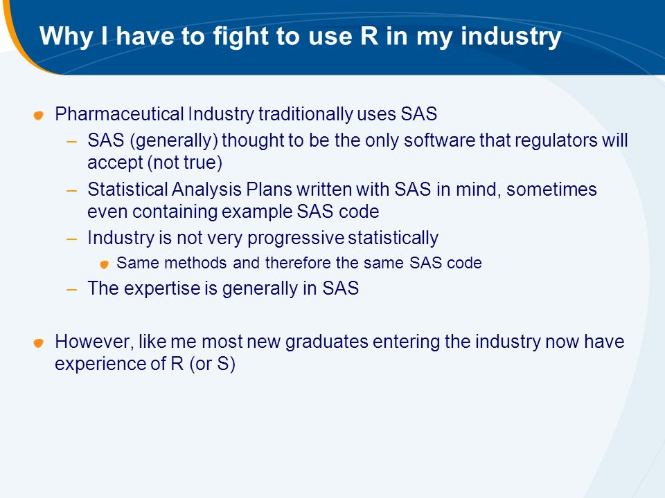 Why I have to fight to use R in my industry Pharmaceutical Industry traditionally uses SAS –SAS (generally) thought to be the only software that regulators will accept (not true) –Statistical Analysis Plans written with SAS in mind, sometimes even containing example SAS code –Industry is not very progressive statistically Same methods and therefore the same SAS code –The expertise is generally in SAS However, like me most new graduates entering the industry now have experience of R (or S)