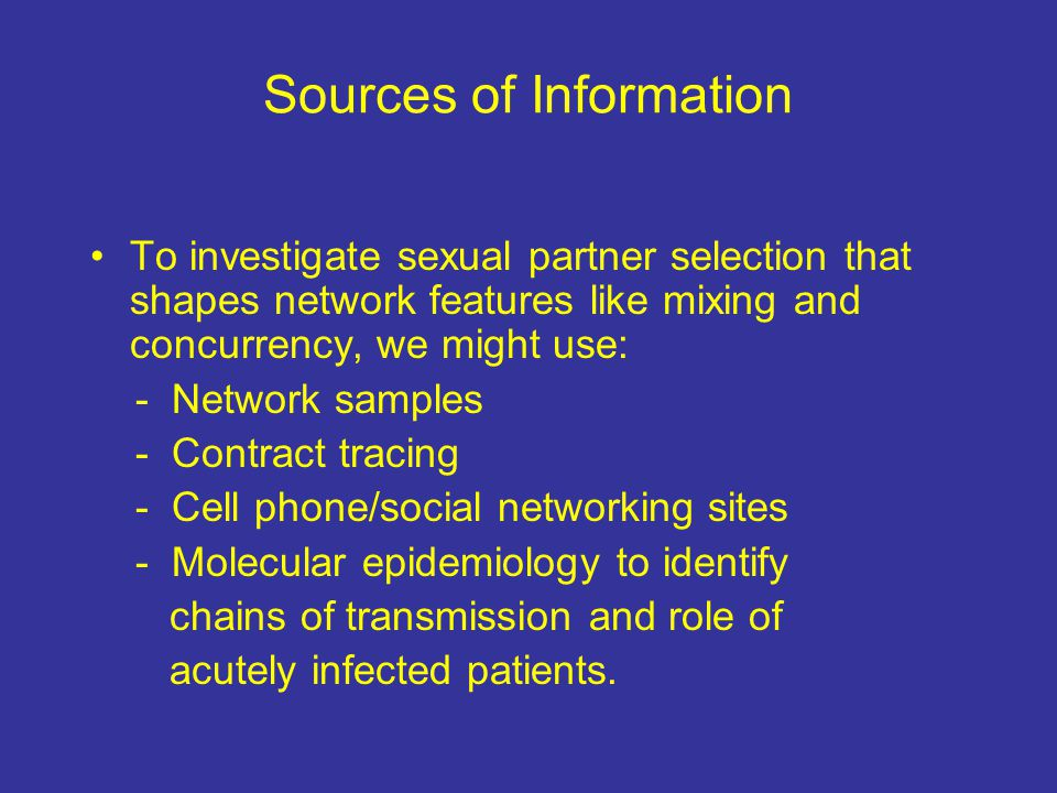 Sources of Information To investigate sexual partner selection that shapes network features like mixing and concurrency, we might use: - Network samples - Contract tracing - Cell phone/social networking sites - Molecular epidemiology to identify chains of transmission and role of acutely infected patients.