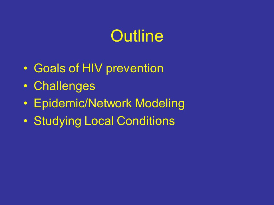 Outline Goals of HIV prevention Challenges Epidemic/Network Modeling Studying Local Conditions