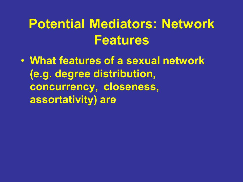 Potential Mediators: Network Features What features of a sexual network (e.g.