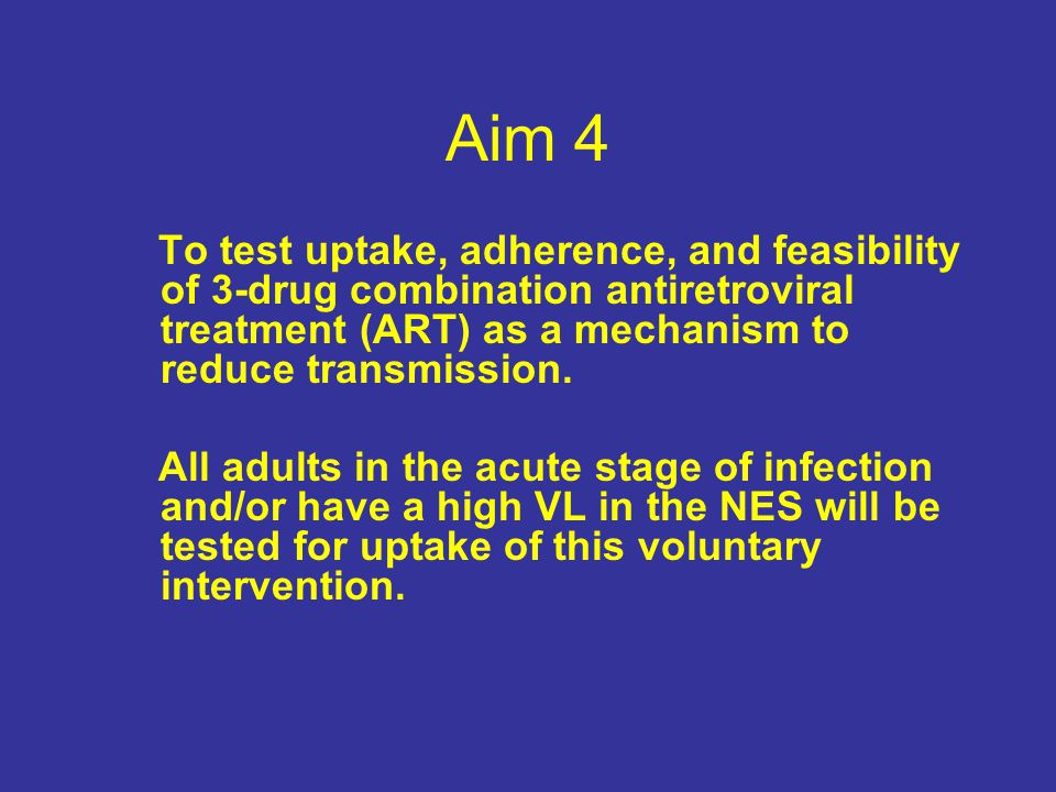 Aim 4 To test uptake, adherence, and feasibility of 3-drug combination antiretroviral treatment (ART) as a mechanism to reduce transmission.