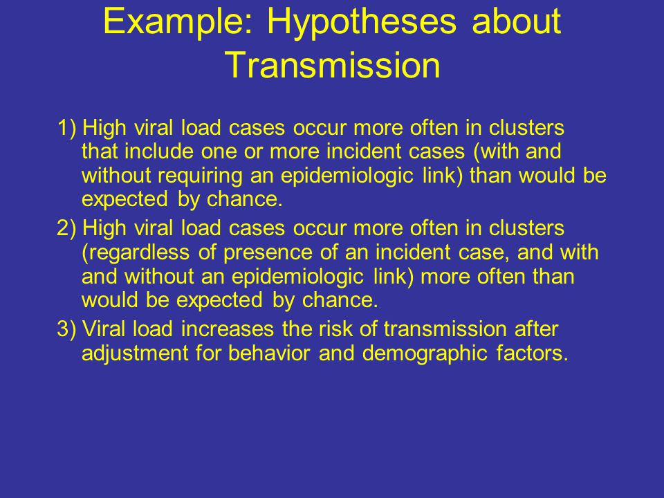 Example: Hypotheses about Transmission 1) High viral load cases occur more often in clusters that include one or more incident cases (with and without requiring an epidemiologic link) than would be expected by chance.