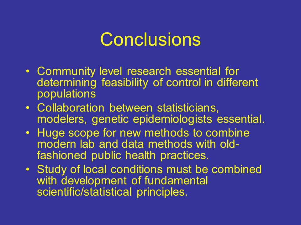 Conclusions Community level research essential for determining feasibility of control in different populations Collaboration between statisticians, modelers, genetic epidemiologists essential.