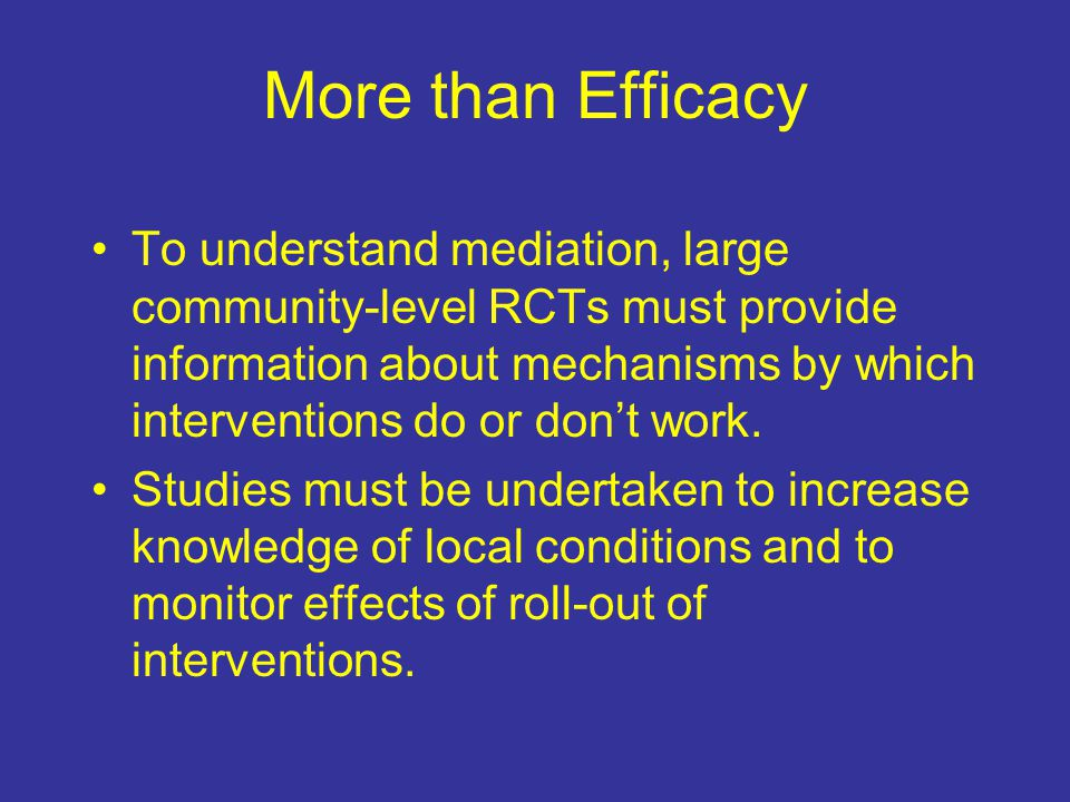 More than Efficacy To understand mediation, large community-level RCTs must provide information about mechanisms by which interventions do or dont work.