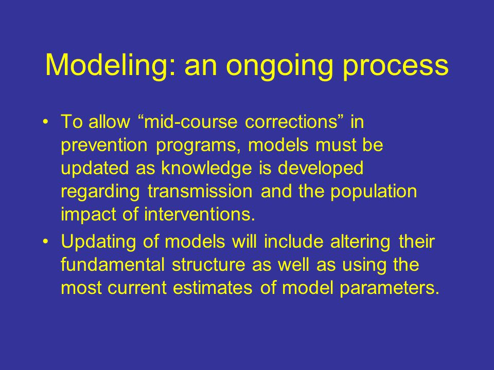 Modeling: an ongoing process To allow mid-course corrections in prevention programs, models must be updated as knowledge is developed regarding transmission and the population impact of interventions.