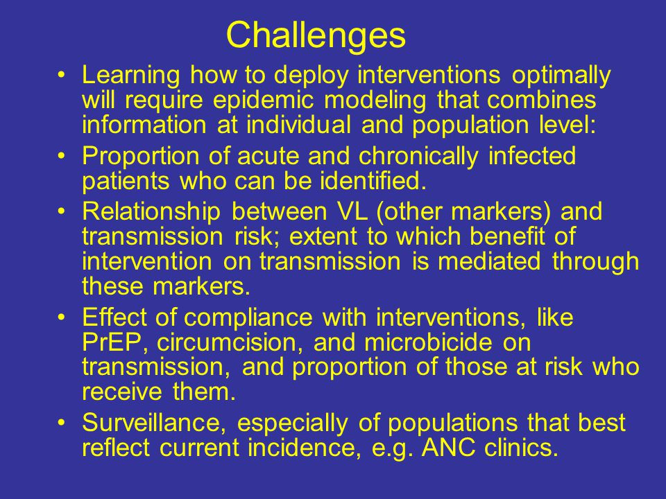 Challenges Learning how to deploy interventions optimally will require epidemic modeling that combines information at individual and population level: Proportion of acute and chronically infected patients who can be identified.