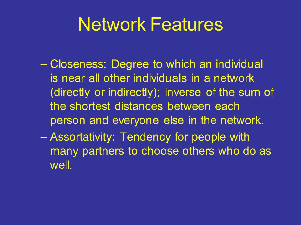 Network Features –Closeness: Degree to which an individual is near all other individuals in a network (directly or indirectly); inverse of the sum of the shortest distances between each person and everyone else in the network.