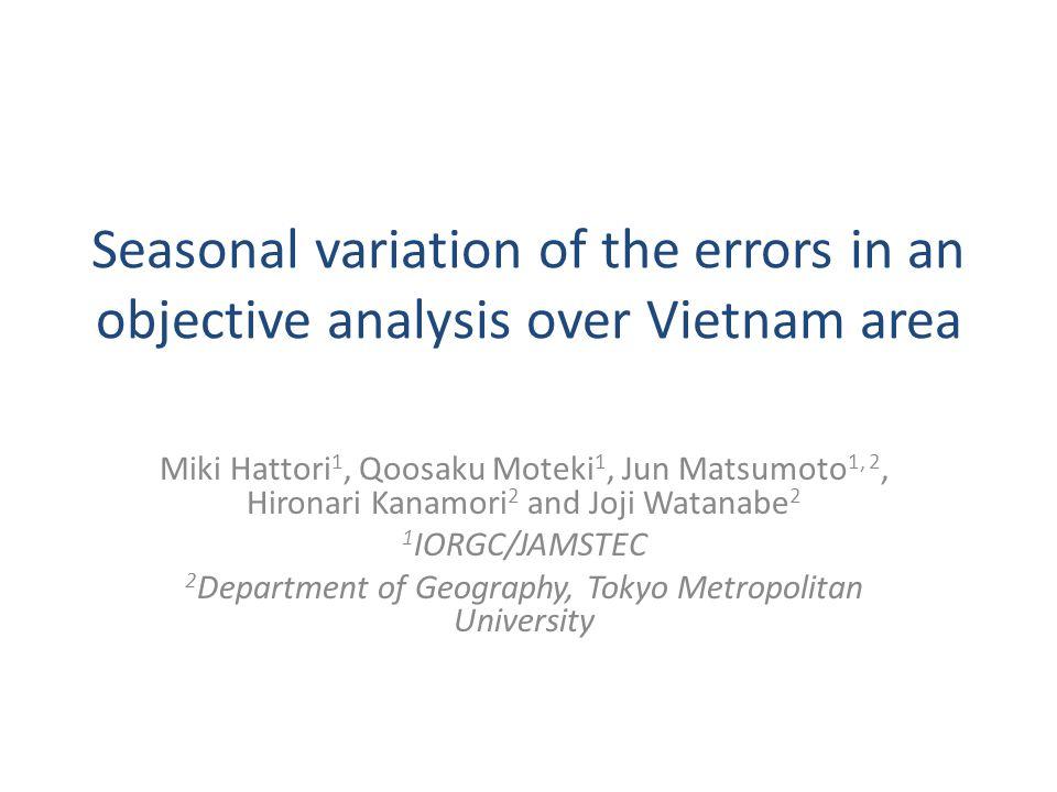 Seasonal variation of the errors in an objective analysis over Vietnam area Miki Hattori 1, Qoosaku Moteki 1, Jun Matsumoto 1, 2, Hironari Kanamori 2 and Joji Watanabe 2 1 IORGC/JAMSTEC 2 Department of Geography, Tokyo Metropolitan University
