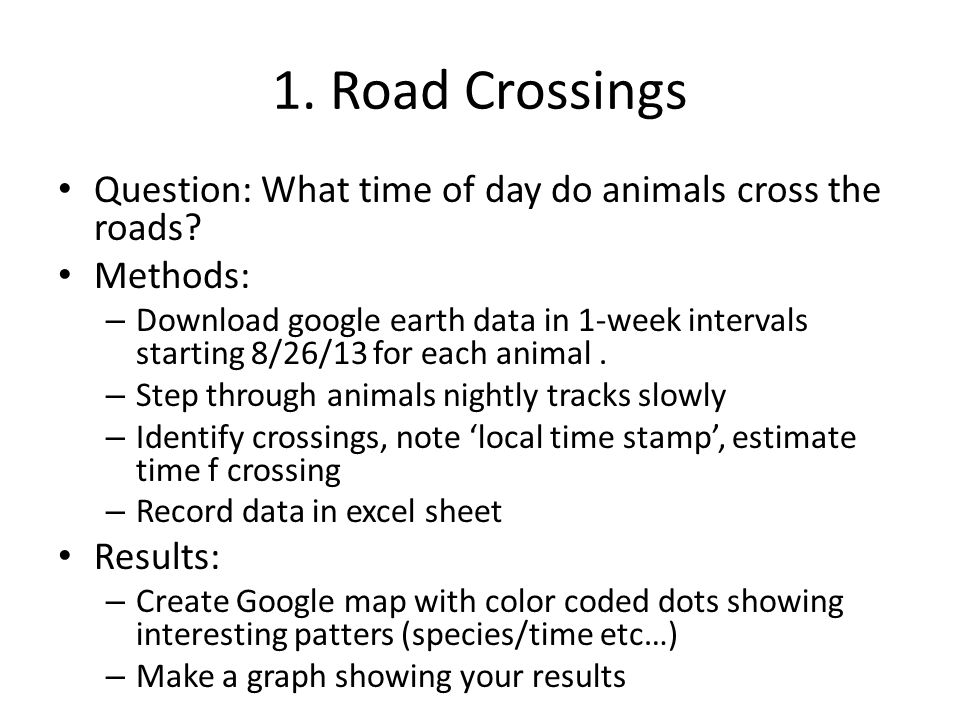 1. Road Crossings Question: What time of day do animals cross the roads? Methods: – Download google earth data in 1-week intervals starting 8/26/13 fo