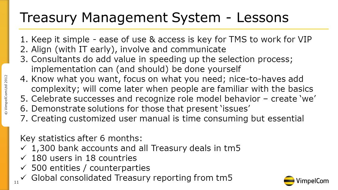 11 © VimpelCom Ltd 2012 Treasury Management System - Lessons 1.Keep it simple - ease of use & access is key for TMS to work for VIP 2.Align (with IT early), involve and communicate 3.Consultants do add value in speeding up the selection process; implementation can (and should) be done yourself 4.Know what you want, focus on what you need; nice-to-haves add complexity; will come later when people are familiar with the basics 5.Celebrate successes and recognize role model behavior – create we 6.Demonstrate solutions for those that present issues 7.Creating customized user manual is time consuming but essential Key statistics after 6 months: 1,300 bank accounts and all Treasury deals in tm5 180 users in 18 countries 500 entities / counterparties Global consolidated Treasury reporting from tm5