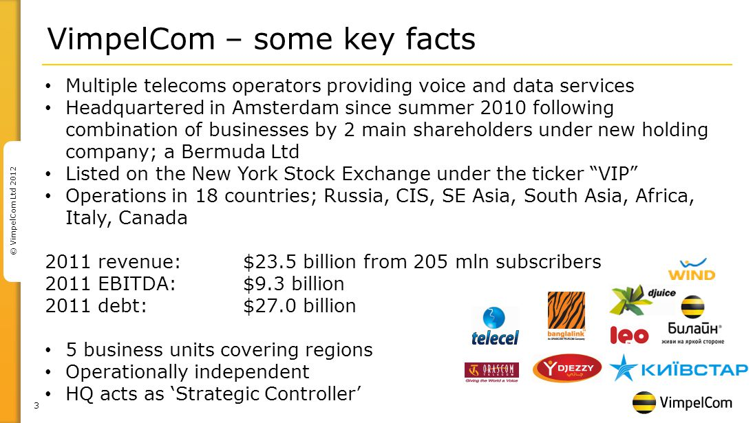 3 © VimpelCom Ltd 2012 Multiple telecoms operators providing voice and data services Headquartered in Amsterdam since summer 2010 following combination of businesses by 2 main shareholders under new holding company; a Bermuda Ltd Listed on the New York Stock Exchange under the ticker VIP Operations in 18 countries; Russia, CIS, SE Asia, South Asia, Africa, Italy, Canada 2011 revenue: $23.5 billion from 205 mln subscribers 2011 EBITDA: $9.3 billion 2011 debt: $27.0 billion 5 business units covering regions Operationally independent HQ acts as Strategic Controller VimpelCom – some key facts