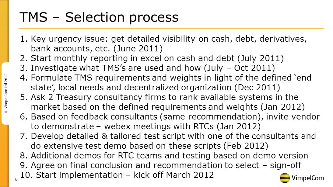 6 © VimpelCom Ltd 2012 TMS – Selection process 1.Key urgency issue: get detailed visibility on cash, debt, derivatives, bank accounts, etc.