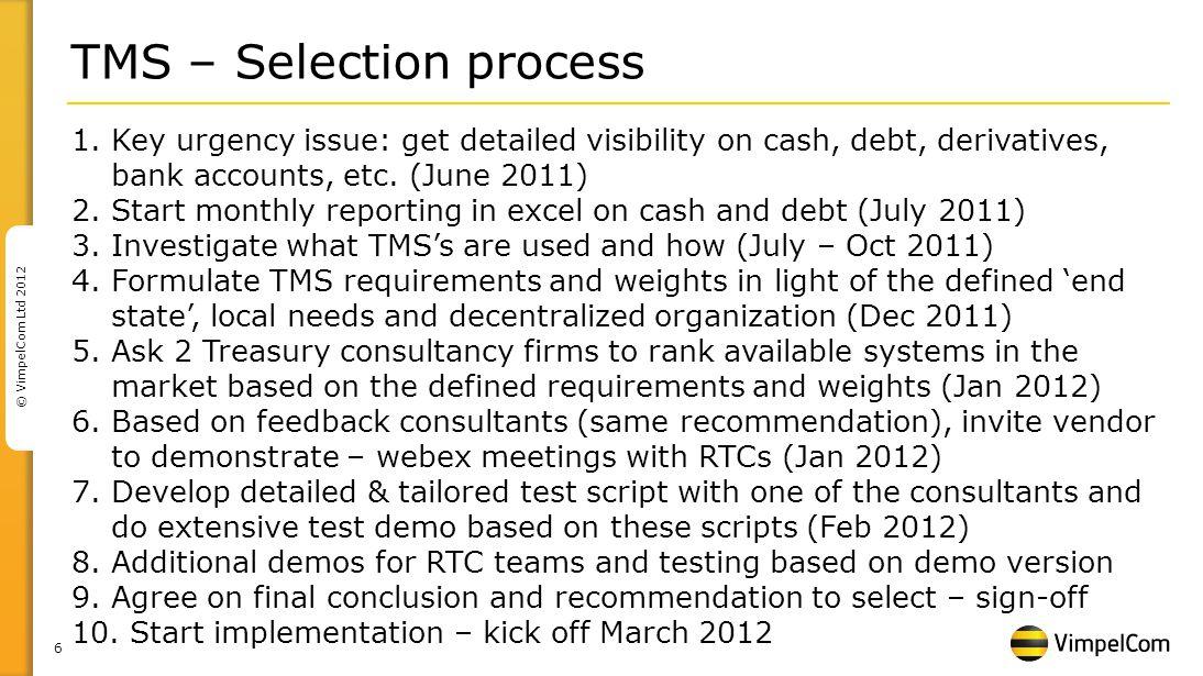 6 © VimpelCom Ltd 2012 TMS – Selection process 1.Key urgency issue: get detailed visibility on cash, debt, derivatives, bank accounts, etc. (June 2011