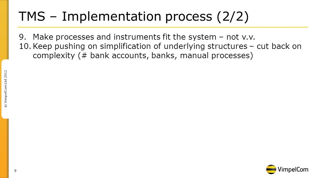 9 © VimpelCom Ltd 2012 TMS – Implementation process (2/2) 9.Make processes and instruments fit the system – not v.v.