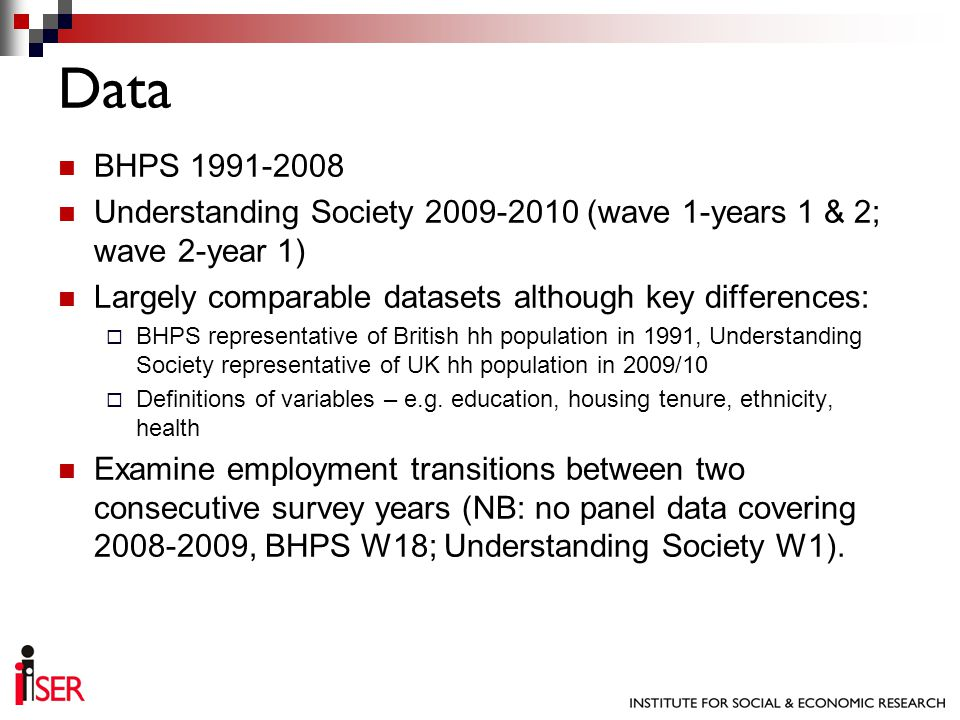 BHPS 1991-2008 Understanding Society 2009-2010 (wave 1-years 1 & 2; wave 2-year 1) Largely comparable datasets although key differences: BHPS representative of British hh population in 1991, Understanding Society representative of UK hh population in 2009/10 Definitions of variables – e.g.