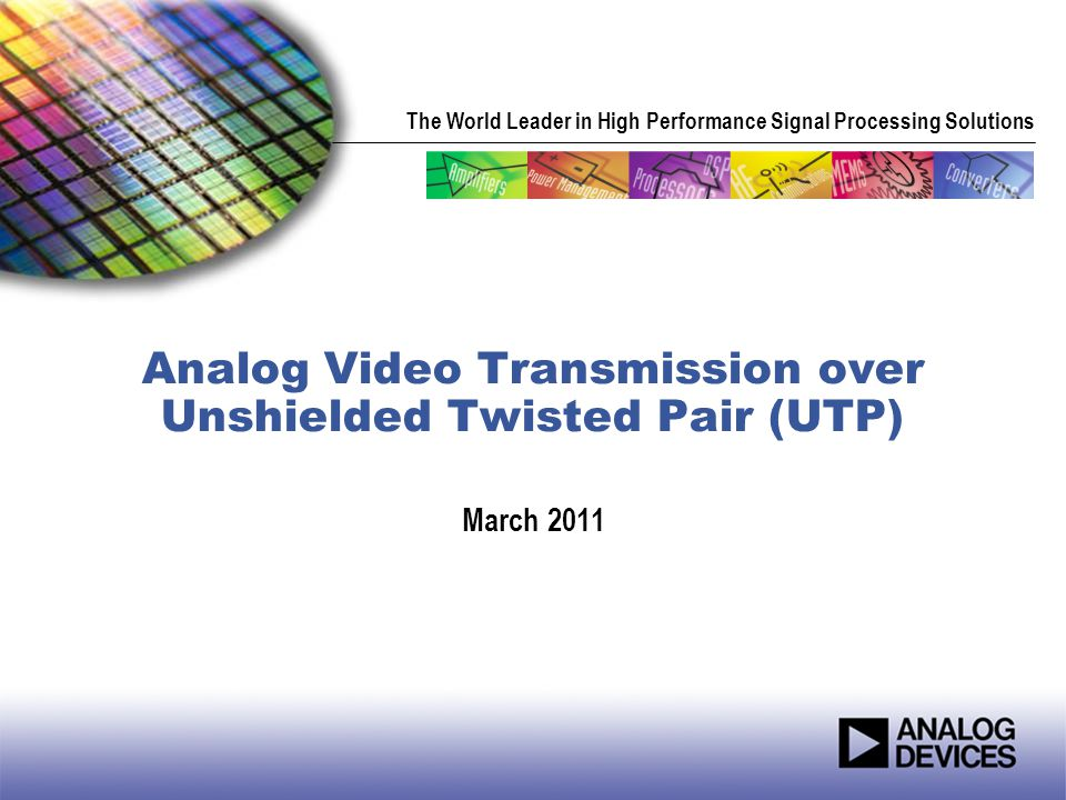 The World Leader in High Performance Signal Processing Solutions Analog Video Transmission over Unshielded Twisted Pair (UTP) March 2011