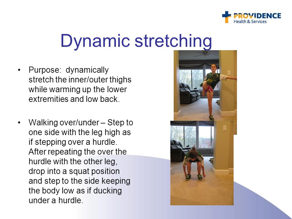 Dynamic stretching Purpose: dynamically stretch the inner/outer thighs while warming up the lower extremities and low back. Walking over/under – Step