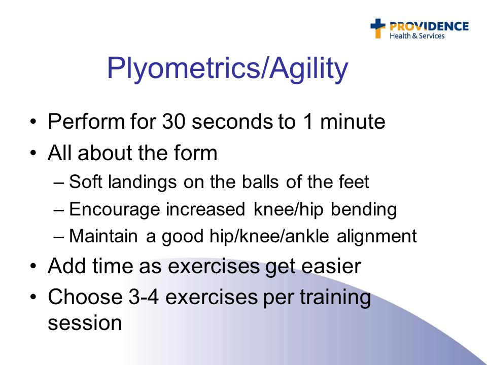 Plyometrics/Agility Perform for 30 seconds to 1 minute All about the form –Soft landings on the balls of the feet –Encourage increased knee/hip bendin