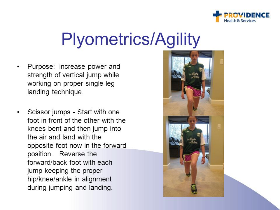Plyometrics/Agility Purpose: increase power and strength of vertical jump while working on proper single leg landing technique. Scissor jumps - Start