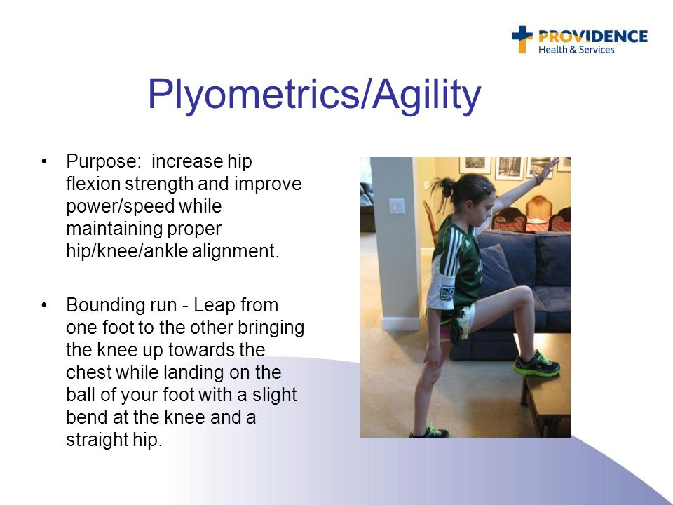 Plyometrics/Agility Purpose: increase hip flexion strength and improve power/speed while maintaining proper hip/knee/ankle alignment. Bounding run - L