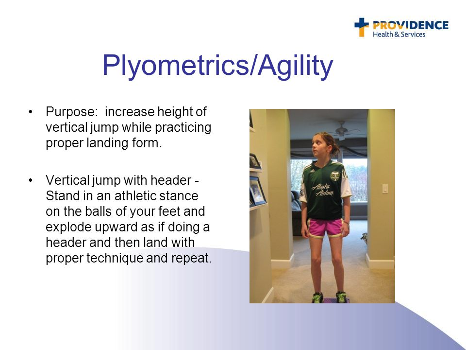 Plyometrics/Agility Purpose: increase height of vertical jump while practicing proper landing form. Vertical jump with header - Stand in an athletic s