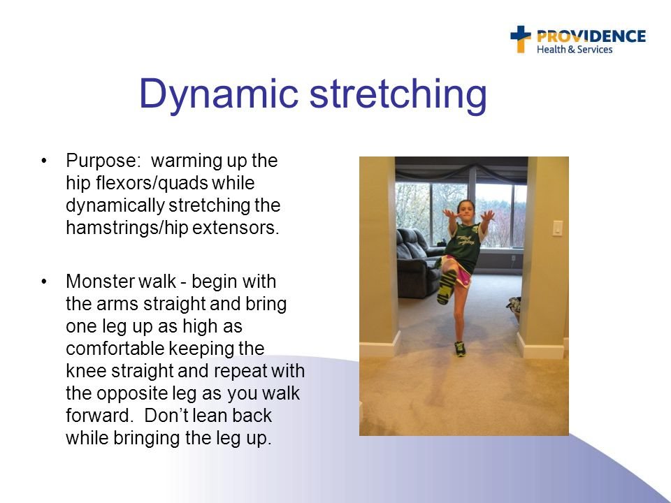 Dynamic stretching Purpose: warming up the hip flexors/quads while dynamically stretching the hamstrings/hip extensors. Monster walk - begin with the