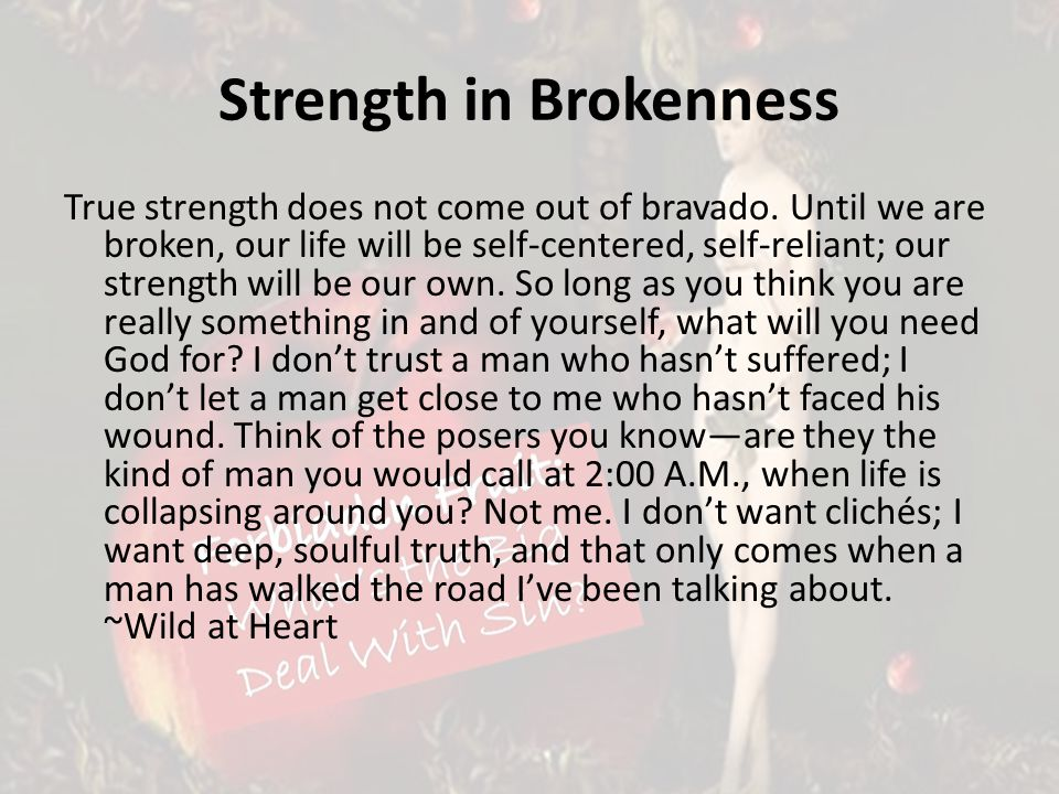 Strength in Brokenness True strength does not come out of bravado. Until we are broken, our life will be self-centered, self-reliant; our strength wil