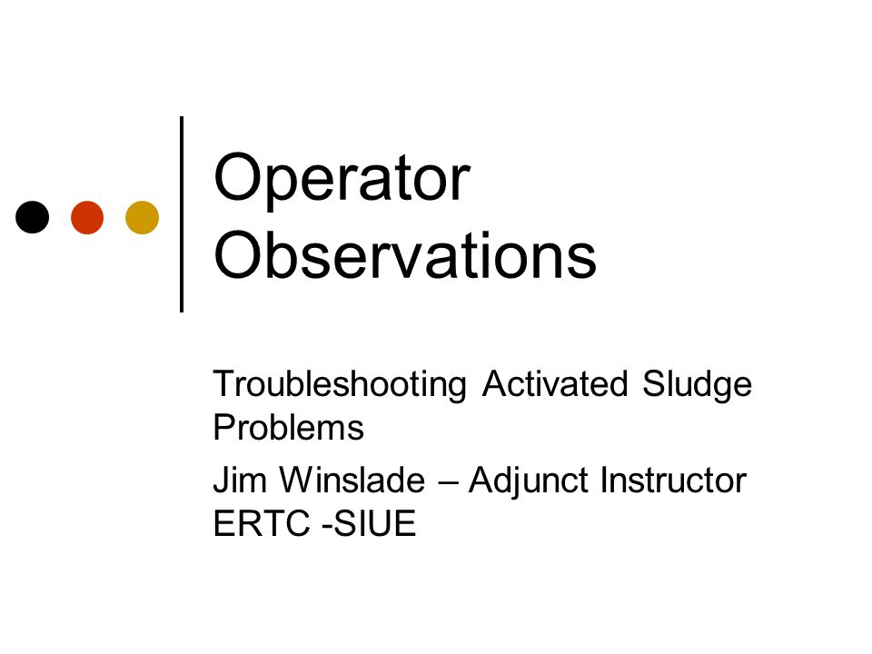 Operator Observations Troubleshooting Activated Sludge Problems Jim Winslade – Adjunct Instructor ERTC -SIUE