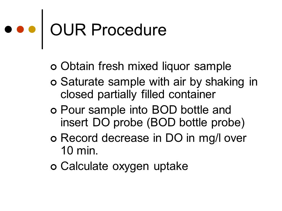 OUR Procedure Obtain fresh mixed liquor sample Saturate sample with air by shaking in closed partially filled container Pour sample into BOD bottle an
