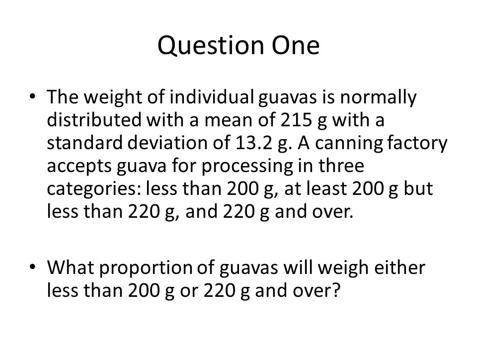 Question One The weight of individual guavas is normally distributed with a mean of 215 g with a standard deviation of 13.2 g.