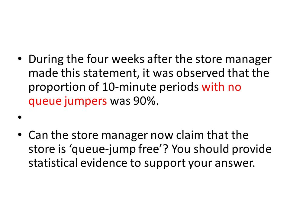 During the four weeks after the store manager made this statement, it was observed that the proportion of 10-minute periods with no queue jumpers was