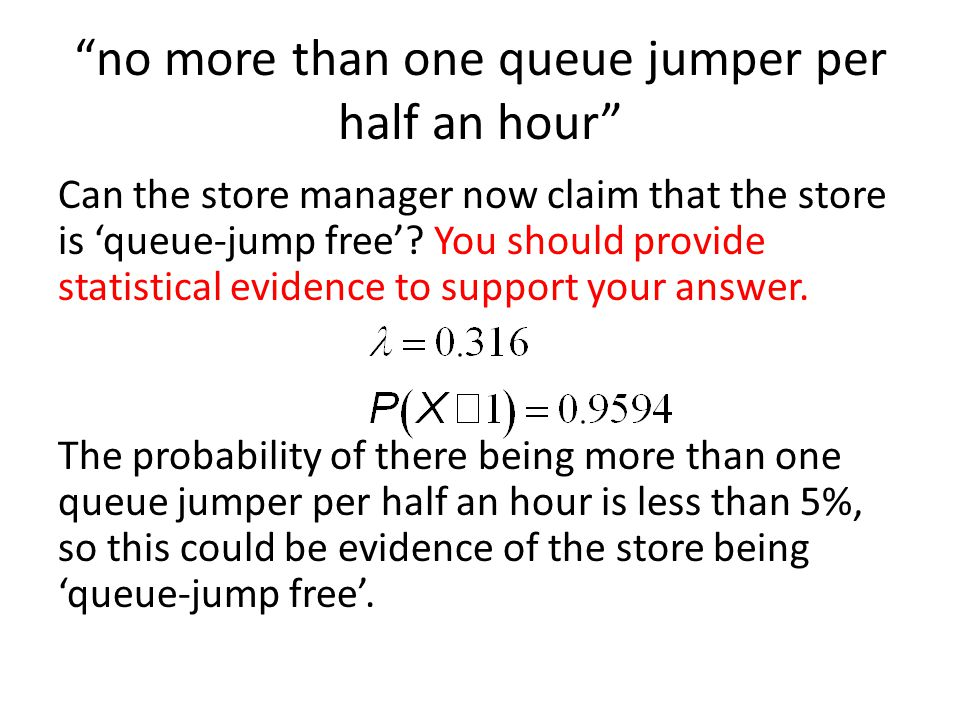 no more than one queue jumper per half an hour Can the store manager now claim that the store is queue-jump free? You should provide statistical evide