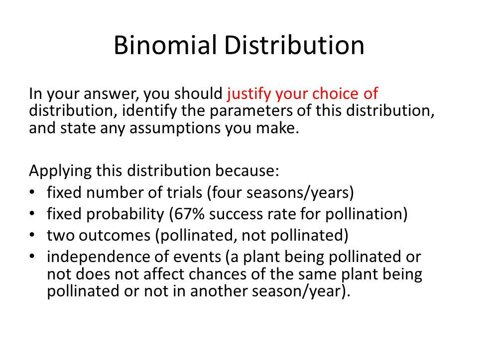 Binomial Distribution In your answer, you should justify your choice of distribution, identify the parameters of this distribution, and state any assu