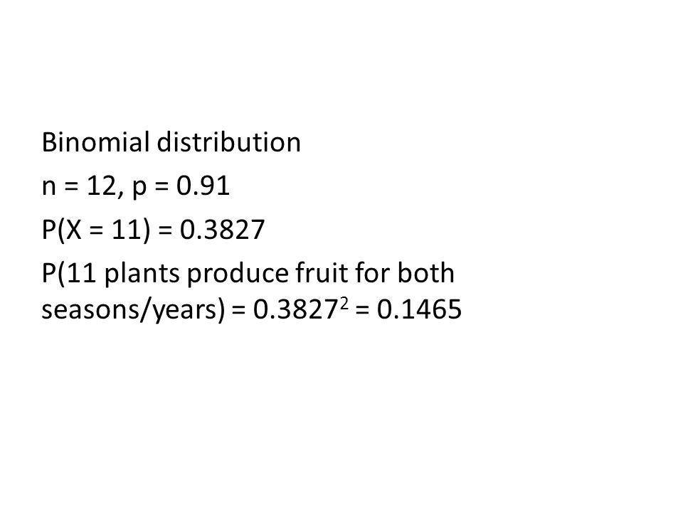 Binomial distribution n = 12, p = 0.91 P(X = 11) = 0.3827 P(11 plants produce fruit for both seasons/years) = 0.3827 2 = 0.1465